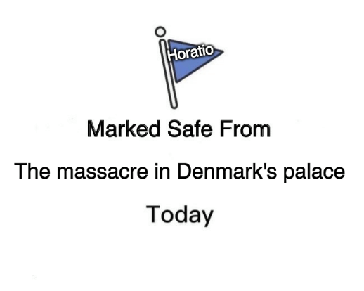 """""""Marked safe from"""" meme that reads """"Horatio Marked Safe From The massacre in Denmark's palace Today"""""""